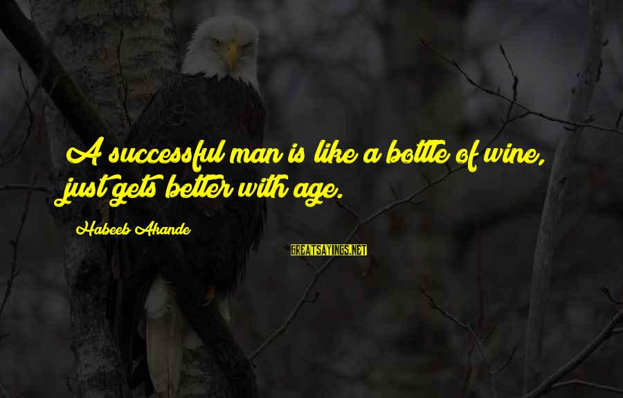 Better With Age Sayings By Habeeb Akande: A successful man is like a bottle of wine, just gets better with age.