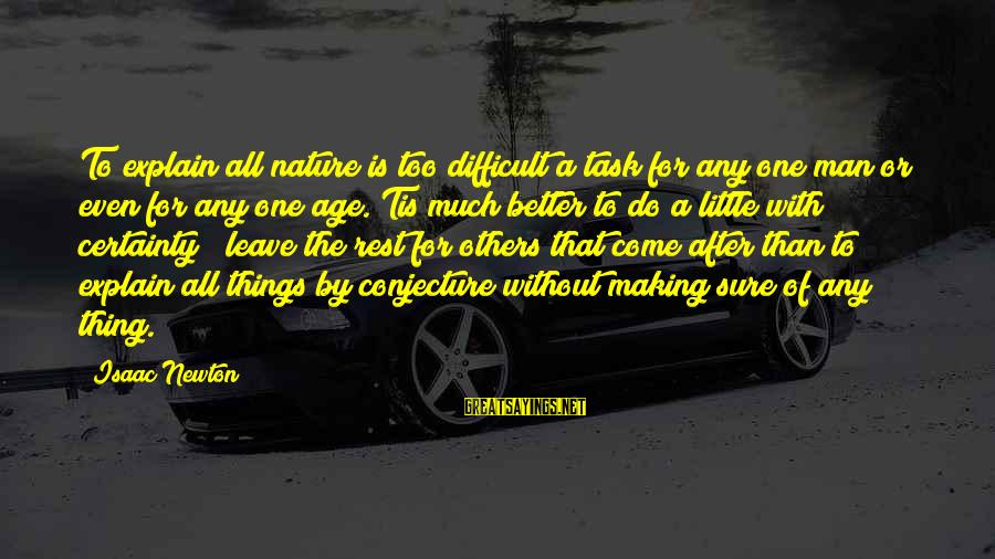 Better With Age Sayings By Isaac Newton: To explain all nature is too difficult a task for any one man or even