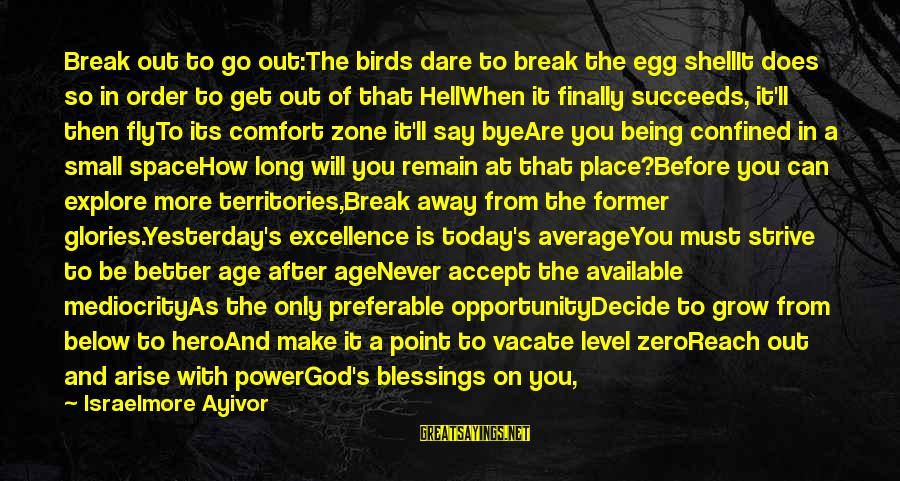 Better With Age Sayings By Israelmore Ayivor: Break out to go out:The birds dare to break the egg shellIt does so in