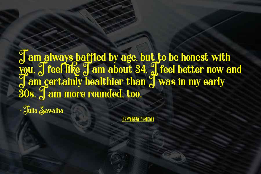 Better With Age Sayings By Julia Sawalha: I am always baffled by age, but to be honest with you, I feel like