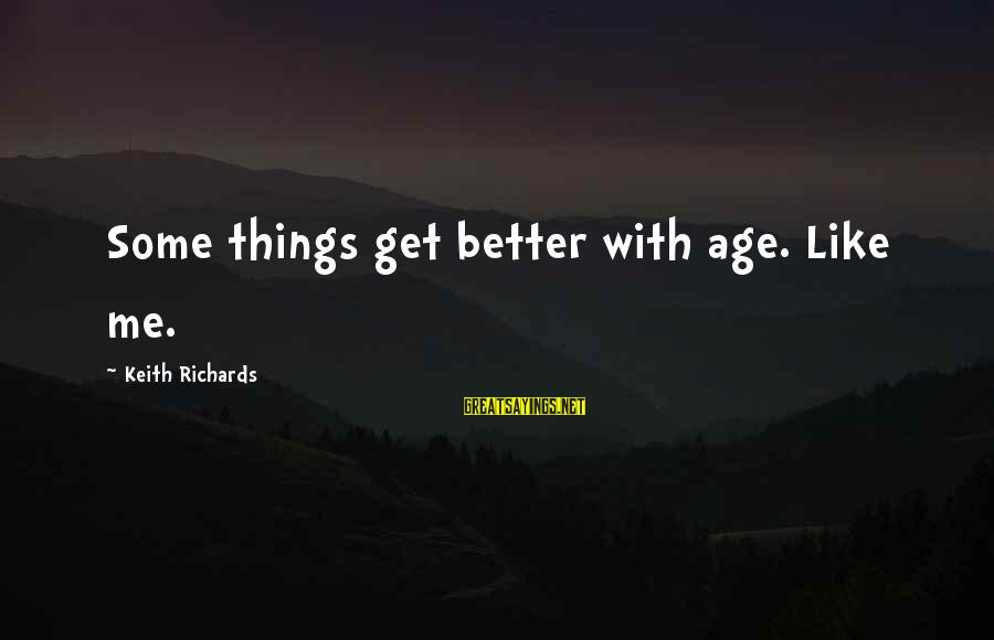 Better With Age Sayings By Keith Richards: Some things get better with age. Like me.