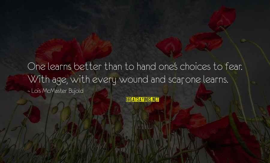 Better With Age Sayings By Lois McMaster Bujold: One learns better than to hand one's choices to fear. With age, with every wound