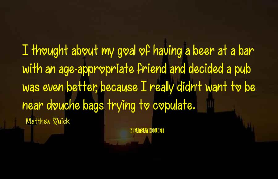 Better With Age Sayings By Matthew Quick: I thought about my goal of having a beer at a bar with an age-appropriate
