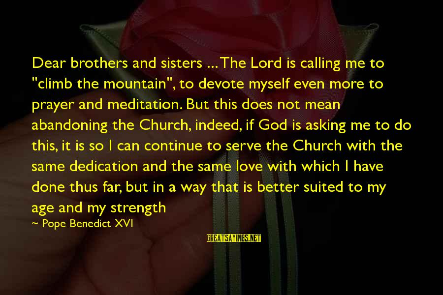 """Better With Age Sayings By Pope Benedict XVI: Dear brothers and sisters ... The Lord is calling me to """"climb the mountain"""", to"""