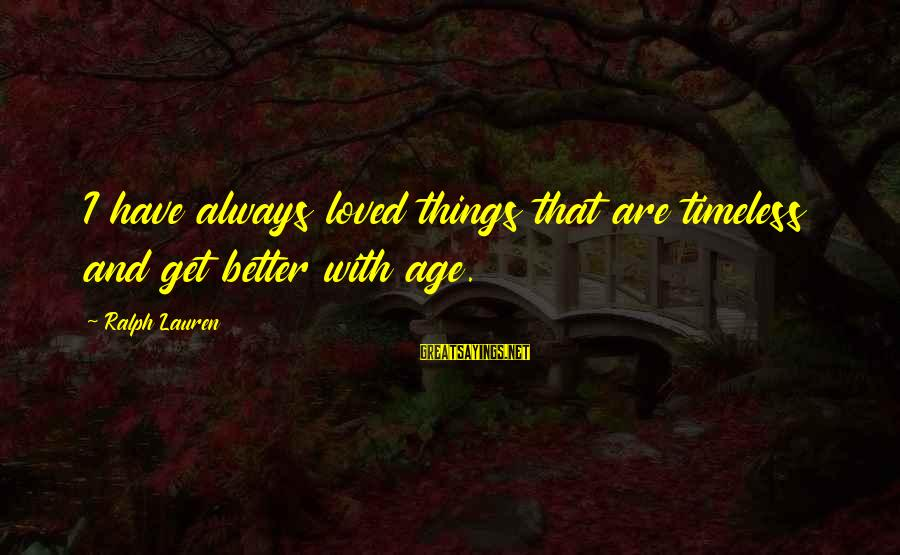 Better With Age Sayings By Ralph Lauren: I have always loved things that are timeless and get better with age.