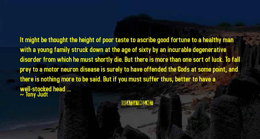 Better With Age Sayings By Tony Judt: It might be thought the height of poor taste to ascribe good fortune to a