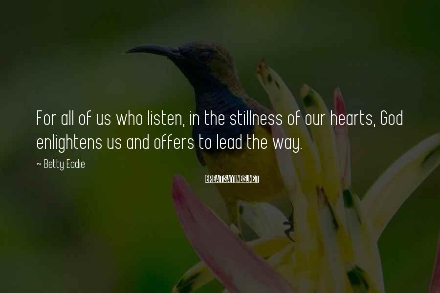 Betty Eadie Sayings: For all of us who listen, in the stillness of our hearts, God enlightens us