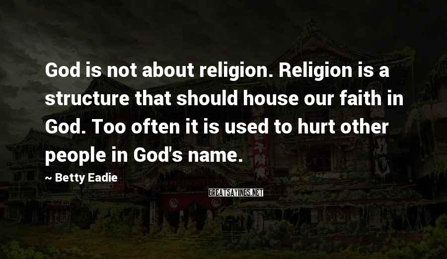 Betty Eadie Sayings: God is not about religion. Religion is a structure that should house our faith in
