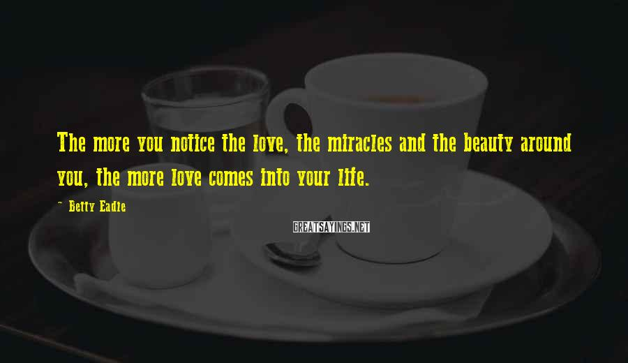 Betty Eadie Sayings: The more you notice the love, the miracles and the beauty around you, the more