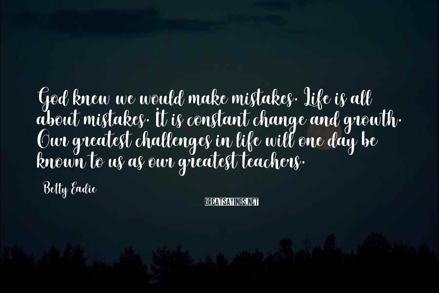 Betty Eadie Sayings: God knew we would make mistakes. Life is all about mistakes. It is constant change