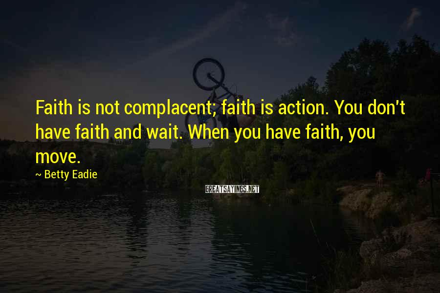 Betty Eadie Sayings: Faith is not complacent; faith is action. You don't have faith and wait. When you