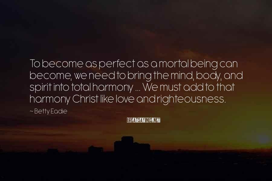 Betty Eadie Sayings: To become as perfect as a mortal being can become, we need to bring the