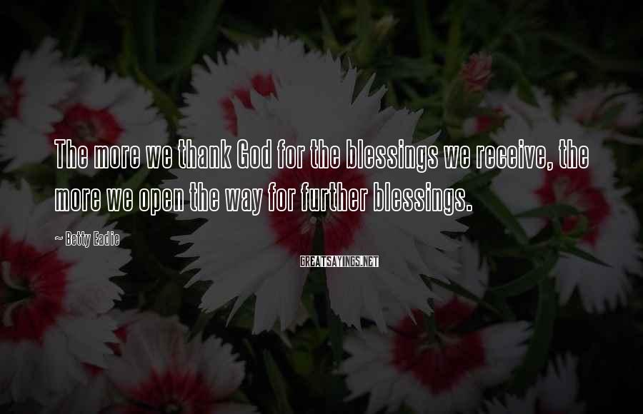 Betty Eadie Sayings: The more we thank God for the blessings we receive, the more we open the