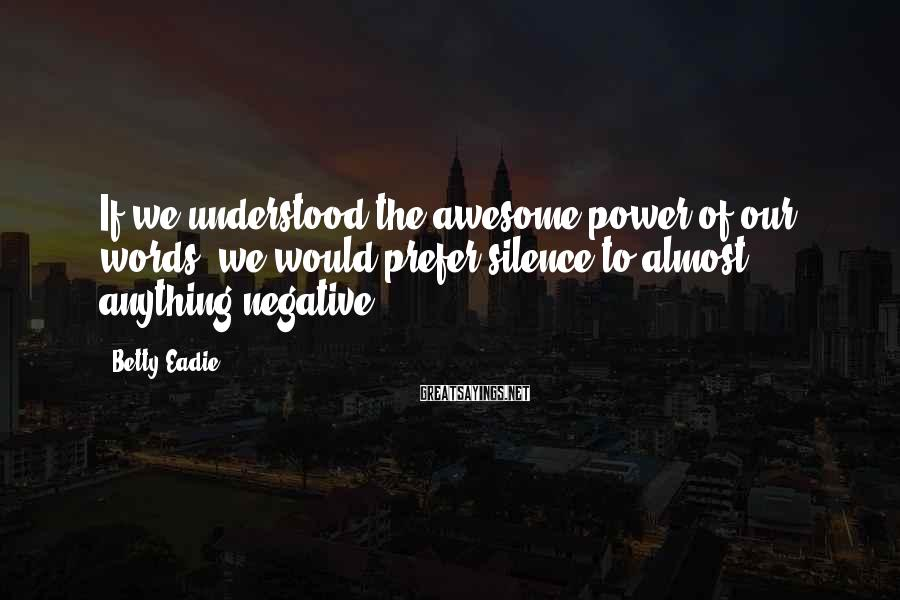 Betty Eadie Sayings: If we understood the awesome power of our words, we would prefer silence to almost