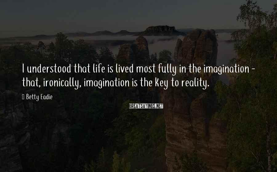 Betty Eadie Sayings: I understood that life is lived most fully in the imagination - that, ironically, imagination
