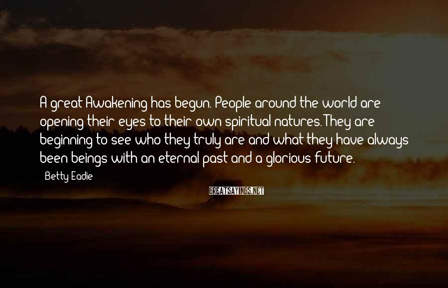 Betty Eadie Sayings: A great Awakening has begun. People around the world are opening their eyes to their