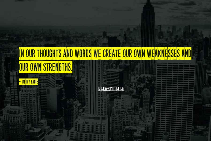 Betty Eadie Sayings: In our thoughts and words we create our own weaknesses and our own strengths.