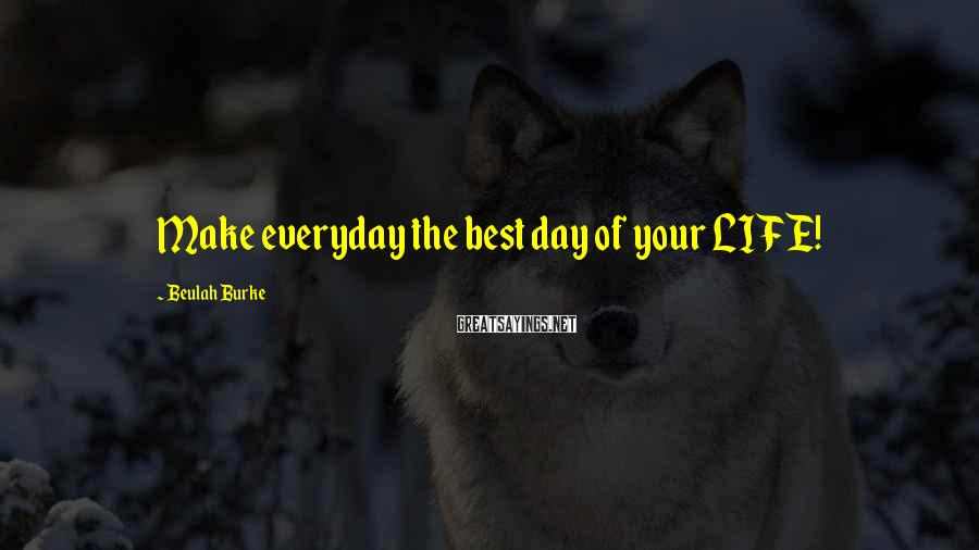 Beulah Burke Sayings: Make everyday the best day of your LIFE!