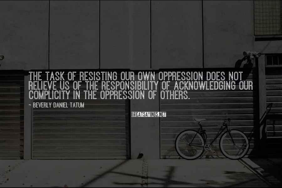 Beverly Daniel Tatum Sayings: The task of resisting our own oppression does not relieve us of the responsibility of