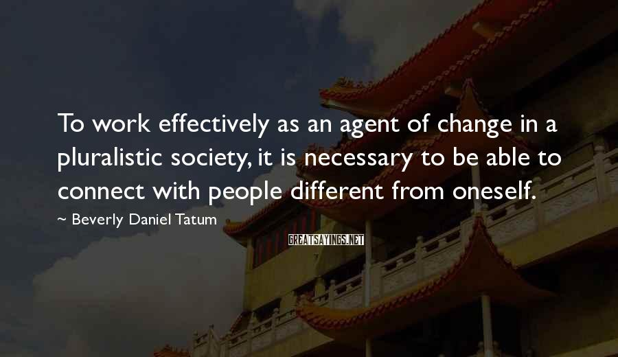 Beverly Daniel Tatum Sayings: To work effectively as an agent of change in a pluralistic society, it is necessary