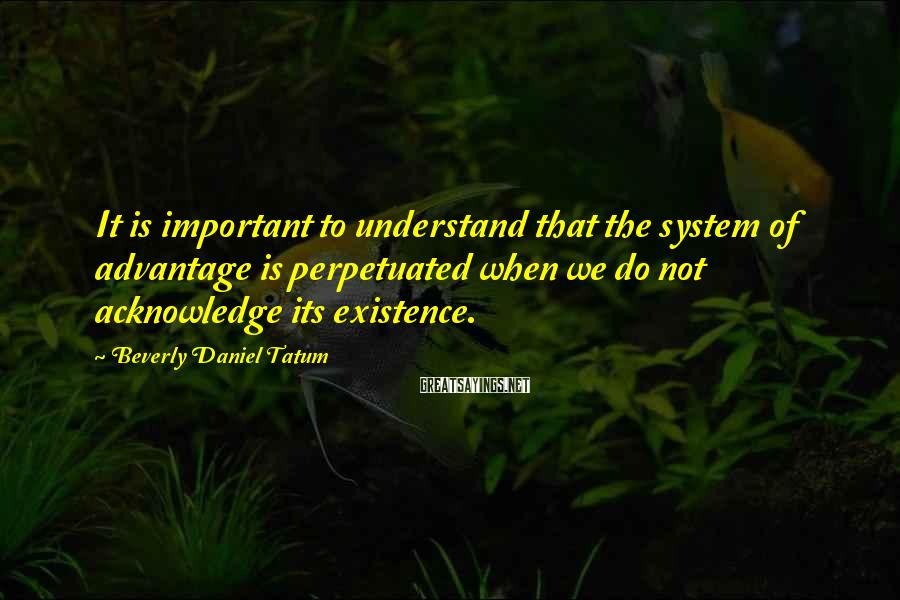 Beverly Daniel Tatum Sayings: It is important to understand that the system of advantage is perpetuated when we do