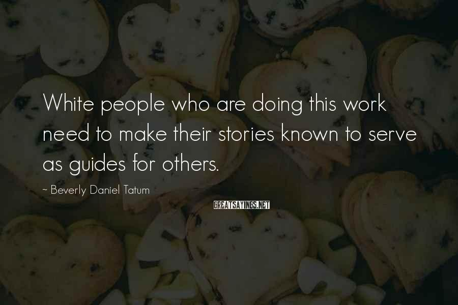 Beverly Daniel Tatum Sayings: White people who are doing this work need to make their stories known to serve