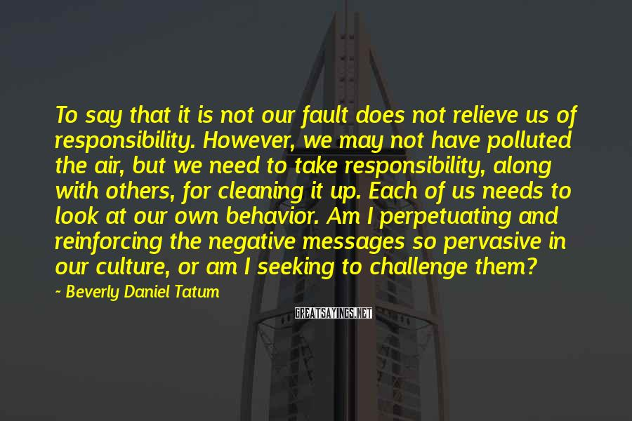 Beverly Daniel Tatum Sayings: To say that it is not our fault does not relieve us of responsibility. However,