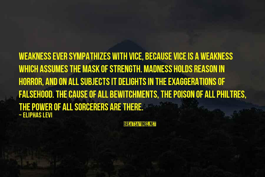 Bewitchments Sayings By Eliphas Levi: Weakness ever sympathizes with vice, because vice is a weakness which assumes the mask of