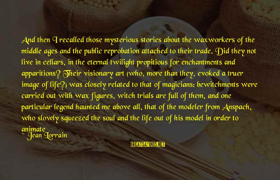 Bewitchments Sayings By Jean Lorrain: And then I recalled those mysterious stories about the waxworkers of the middle ages and
