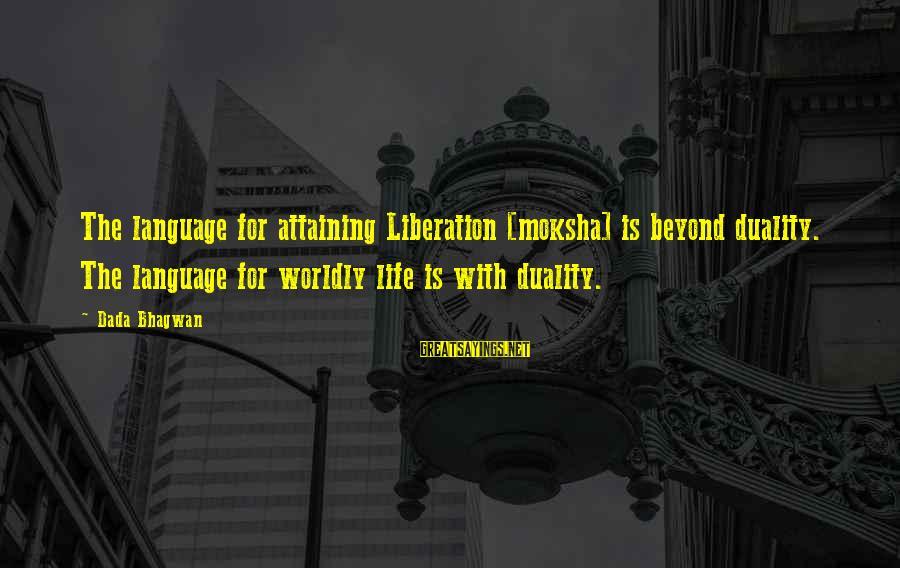 Beyond Duality Sayings By Dada Bhagwan: The language for attaining Liberation [moksha] is beyond duality. The language for worldly life is