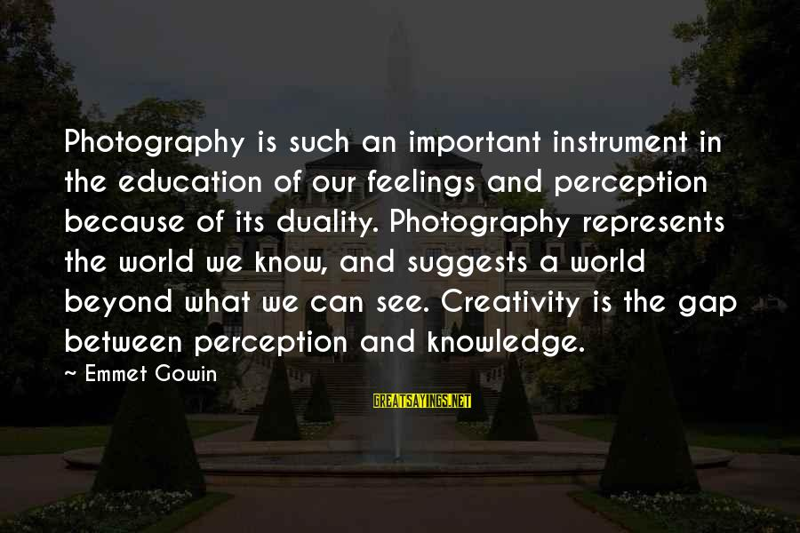 Beyond Duality Sayings By Emmet Gowin: Photography is such an important instrument in the education of our feelings and perception because