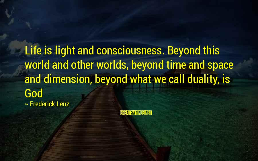 Beyond Duality Sayings By Frederick Lenz: Life is light and consciousness. Beyond this world and other worlds, beyond time and space