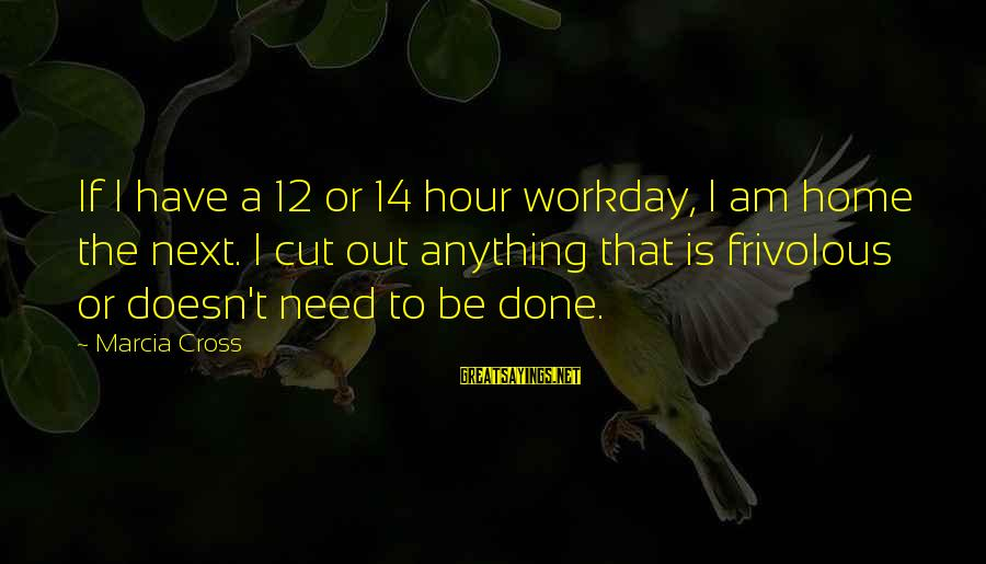 Beyond Duality Sayings By Marcia Cross: If I have a 12 or 14 hour workday, I am home the next. I