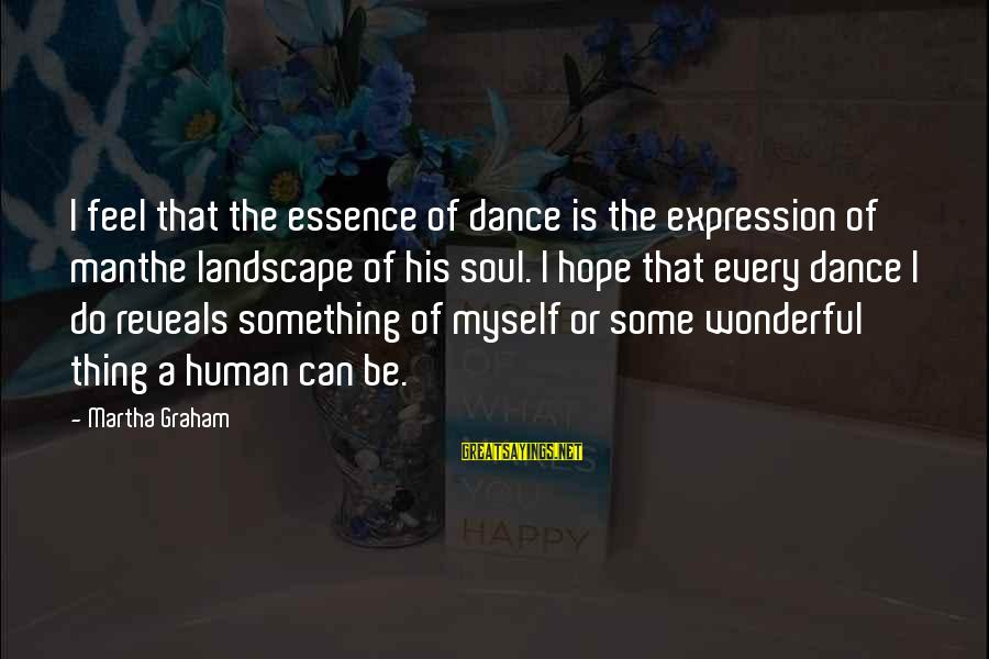Beyond Duality Sayings By Martha Graham: I feel that the essence of dance is the expression of manthe landscape of his