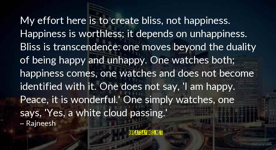 Beyond Duality Sayings By Rajneesh: My effort here is to create bliss, not happiness. Happiness is worthless; it depends on