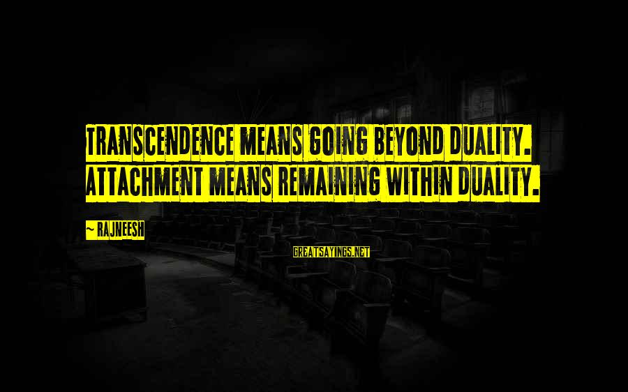 Beyond Duality Sayings By Rajneesh: Transcendence means going beyond duality. Attachment means remaining within duality.