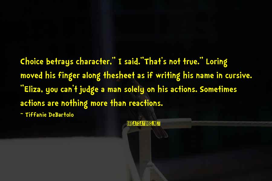 """Beyond Duality Sayings By Tiffanie DeBartolo: Choice betrays character,"""" I said.""""That's not true."""" Loring moved his finger along thesheet as if"""