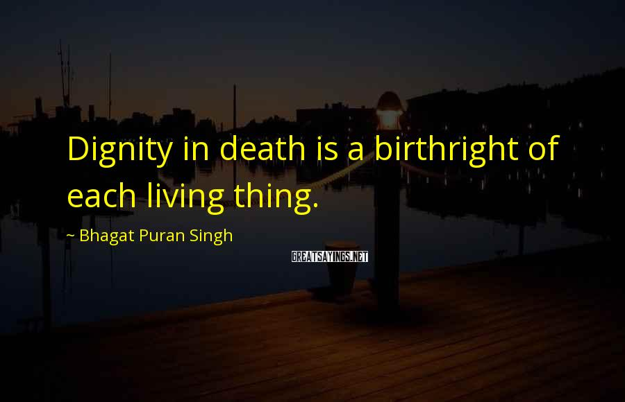 Bhagat Puran Singh Sayings: Dignity in death is a birthright of each living thing.