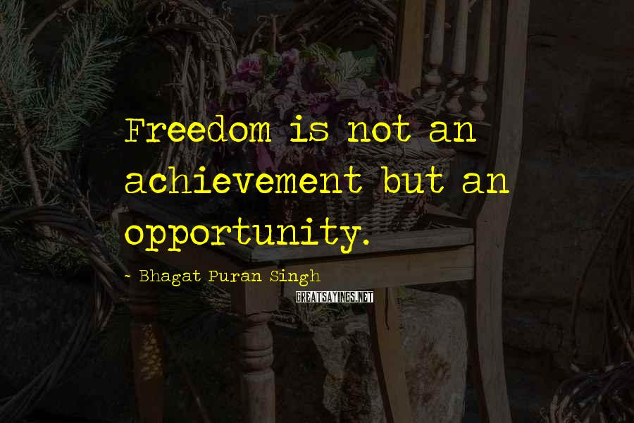 Bhagat Puran Singh Sayings: Freedom is not an achievement but an opportunity.