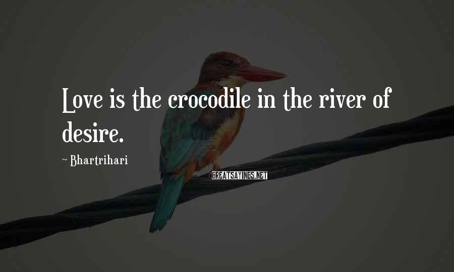 Bhartrihari Sayings: Love is the crocodile in the river of desire.