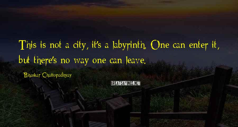 Bhaskar Chattopadhyay Sayings: This is not a city, it's a labyrinth. One can enter it, but there's no