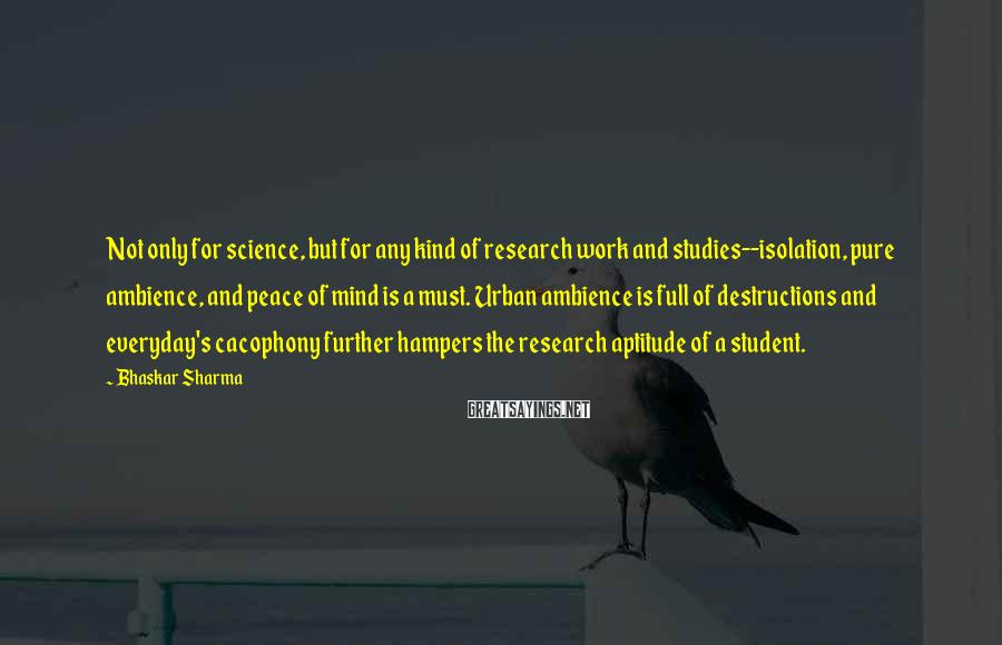 Bhaskar Sharma Sayings: Not only for science, but for any kind of research work and studies--isolation, pure ambience,