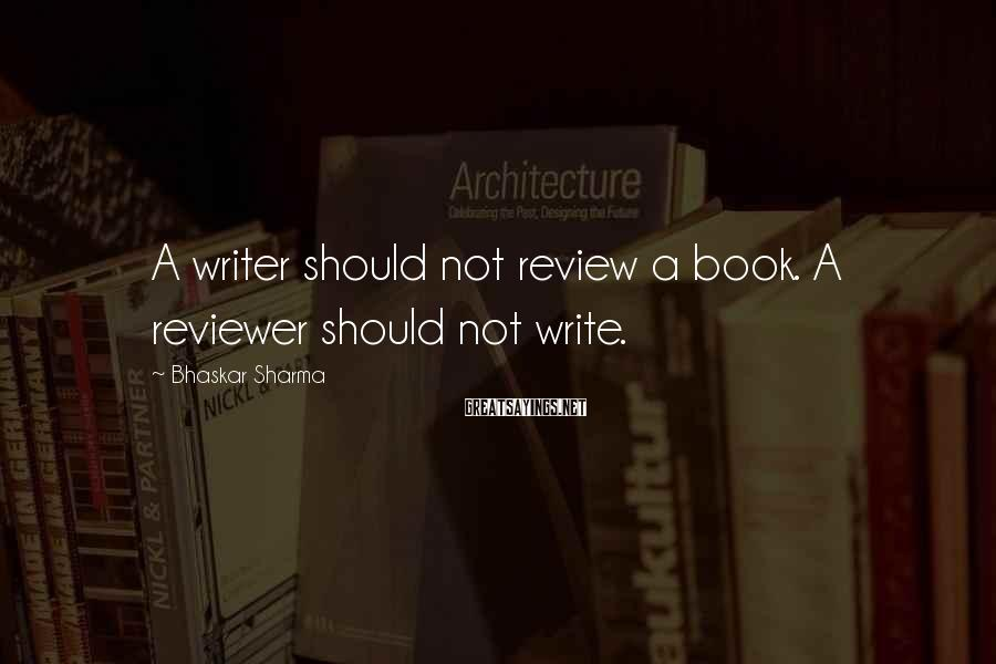 Bhaskar Sharma Sayings: A writer should not review a book. A reviewer should not write.
