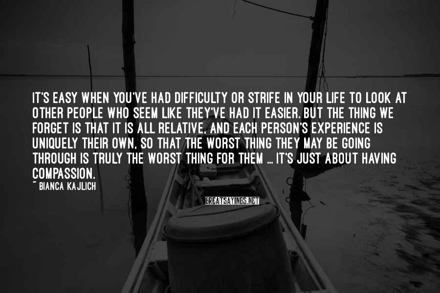 Bianca Kajlich Sayings: It's easy when you've had difficulty or strife in your life to look at other