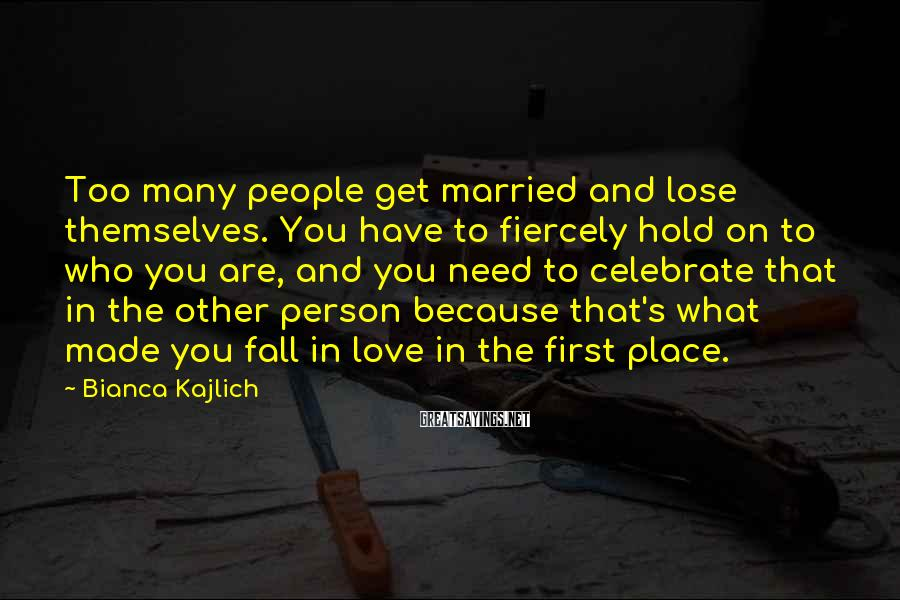 Bianca Kajlich Sayings: Too many people get married and lose themselves. You have to fiercely hold on to