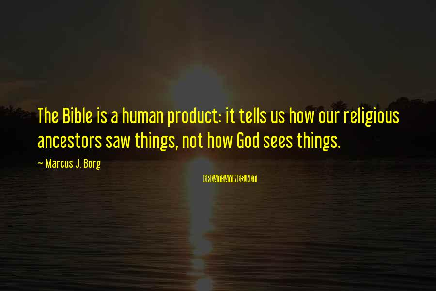 Bible Ancestors Sayings By Marcus J. Borg: The Bible is a human product: it tells us how our religious ancestors saw things,