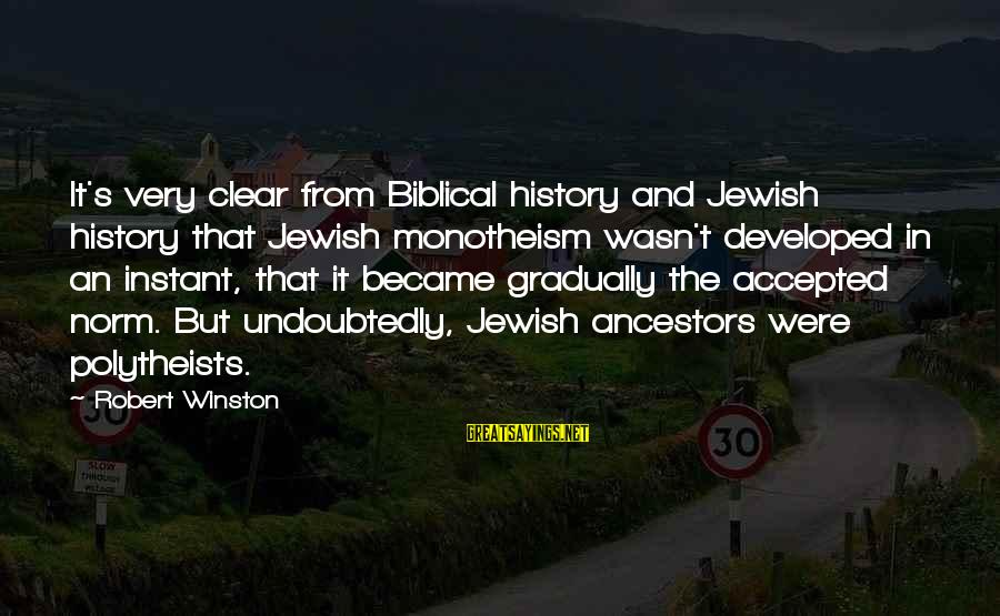 Bible Ancestors Sayings By Robert Winston: It's very clear from Biblical history and Jewish history that Jewish monotheism wasn't developed in