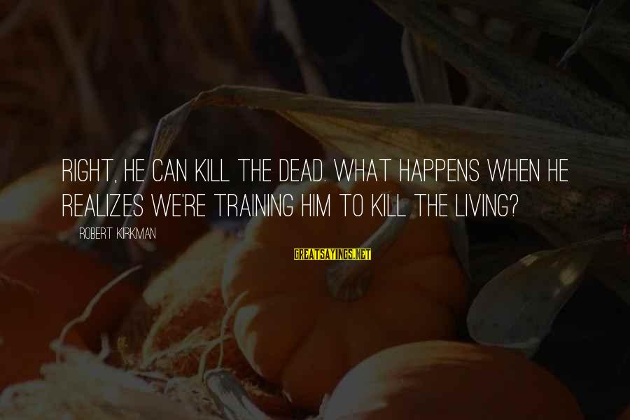 Bible Arrows Sayings By Robert Kirkman: Right, he can kill the dead. What happens when he realizes we're training him to
