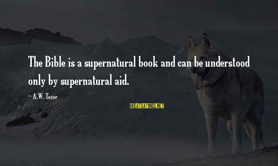 Bible Interpretation Sayings By A.W. Tozer: The Bible is a supernatural book and can be understood only by supernatural aid.