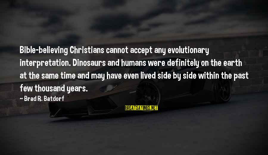 Bible Interpretation Sayings By Brad R. Batdorf: Bible-believing Christians cannot accept any evolutionary interpretation. Dinosaurs and humans were definitely on the earth